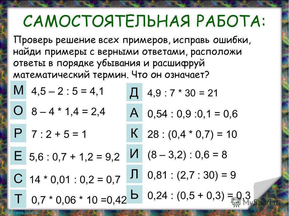 САМОСТОЯТЕЛЬНАЯ РАБОТА: М О С Е Р Д А Т И К Л Ь 4,5 – 2 : 5 = 4,1 8 – 4 * 1,4 = 2,4 7 : 2 + 5 = 1 5,6 : 0,7 + 1,2 = 9,2 14 * 0,01 : 0,2 = 0,7 0,7 * 0,06 * 10 =0,42 4,9 : 7 * 30 = 21 0,54 : 0,9 :0,1 = 0,6 28 : (0,4 * 0,7) = 10 (8 – 3,2) : 0,6 = 8 0,81