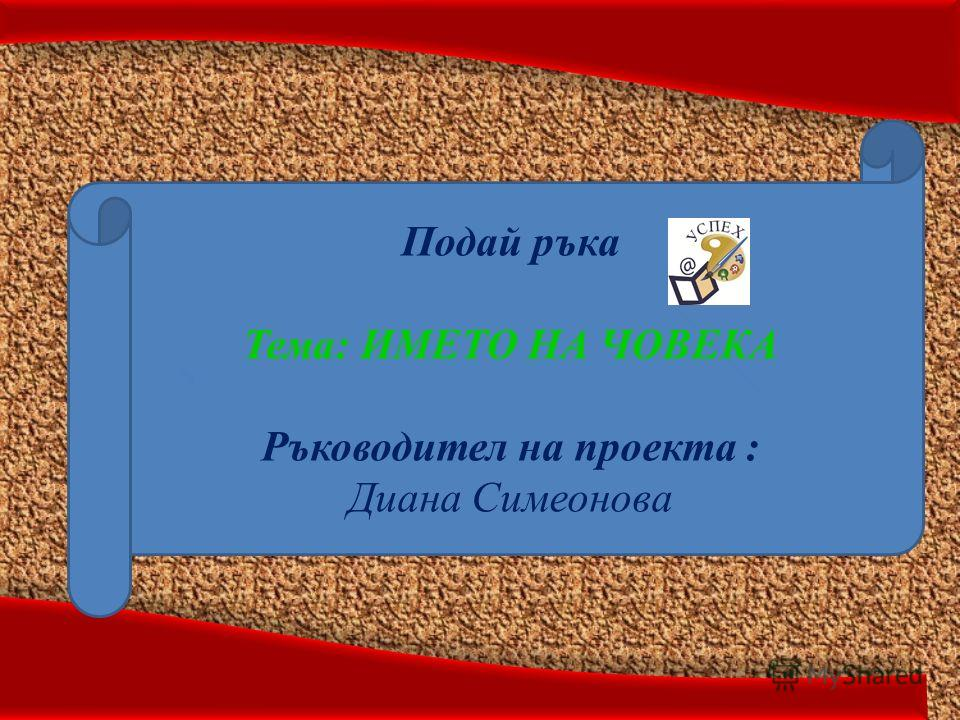 Подай ръка Тема: ИМЕТО НА ЧОВЕКА Ръководител на проекта : Диана Симеонова