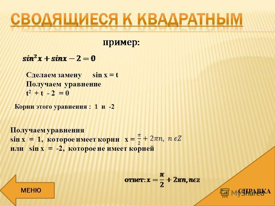Сделаем замену sin x = t Получаем уравнение t 2 + t - 2 = 0 Корни этого уравнения : 1 и -2 Получаем уравнения sin x = 1, которое имеет корни x = или sin x = -2, которое не имеет корней МЕНЮ СПРАВКА