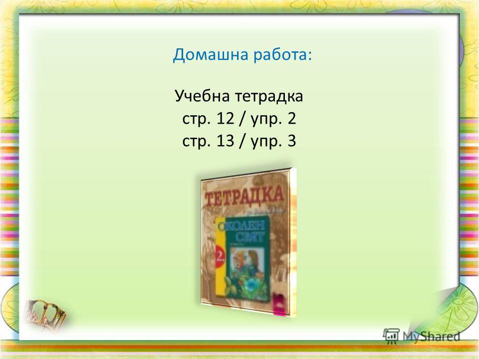 Домашна работа: Учебна тетрадка стр. 12 / упр. 2 стр. 13 / упр. 3