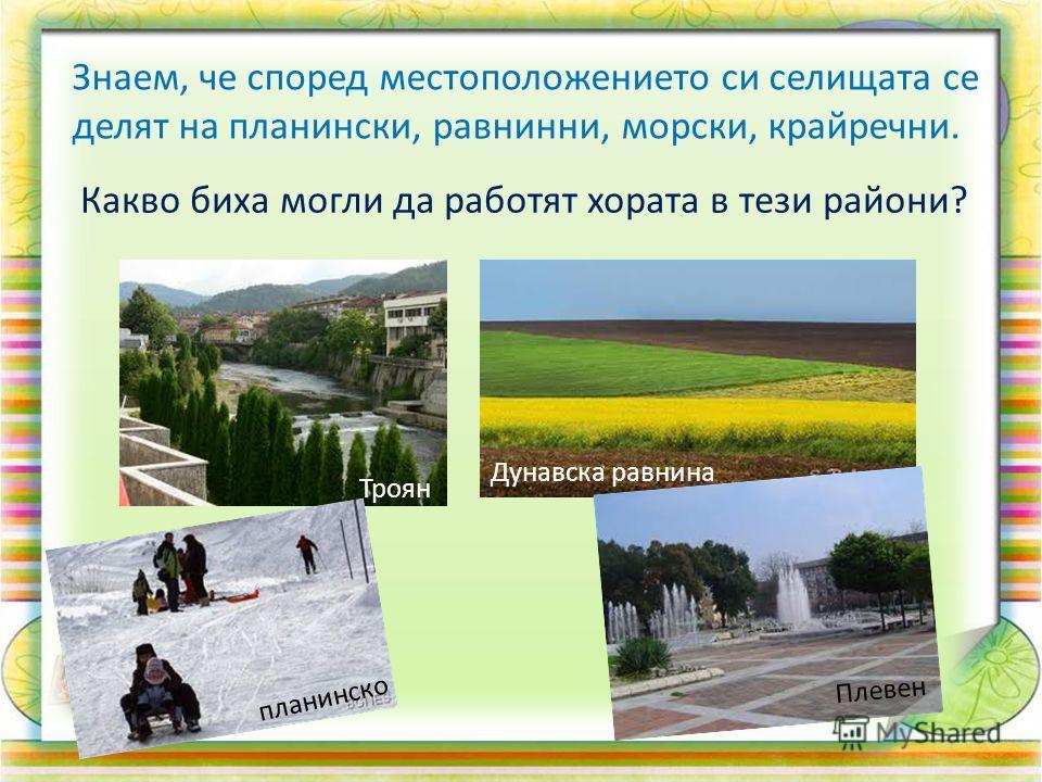 Знаем, че според местоположението си селищата се делят на планински, равнинни, морски, крайречни. Какво биха могли да работят хората в тези райони? Троян планинско Дунавска равнина Плевен