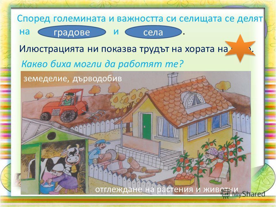 Според големината и важността си селищата се делят на и. градовесела Илюстрацията ни показва трудът на хората на село. Какво биха могли да работят те? земеделие, дърводобив отглеждане на растения и животни