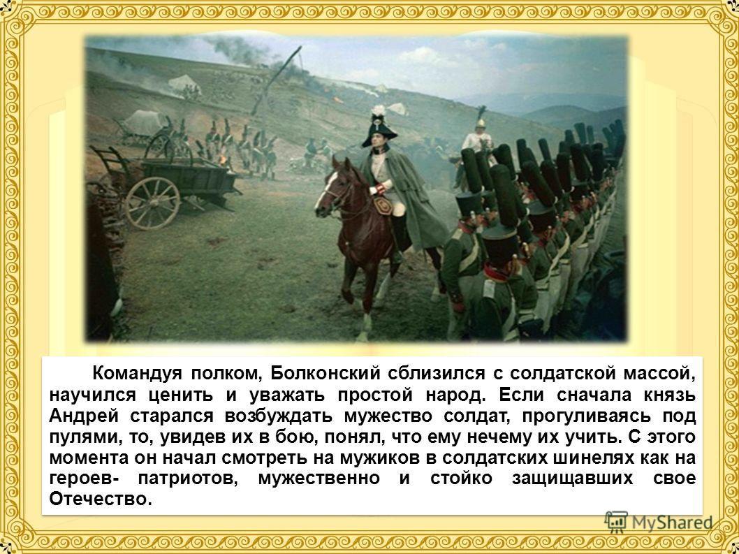 Командуя полком, Болконский сблизился с солдатской массой, научился ценить и уважать простой народ. Если сначала князь Андрей старался возбуждать мужество солдат, прогуливаясь под пулями, то, увидев их в бою, понял, что ему нечему их учить. С этого м