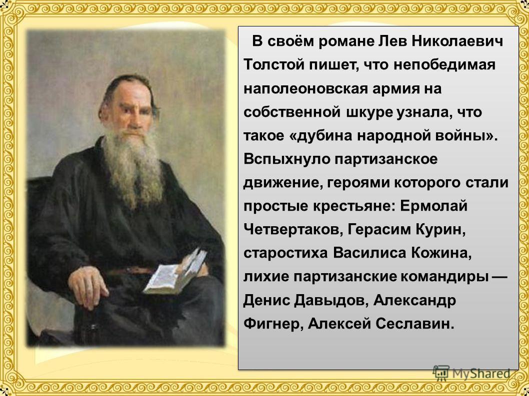 В своём романе Лев Николаевич Толстой пишет, что непобедимая наполеоновская армия на собственной шкуре узнала, что такое «дубина народной войны». Вспыхнуло партизанское движение, героями которого стали простые крестьяне: Ермолай Четвертаков, Герасим