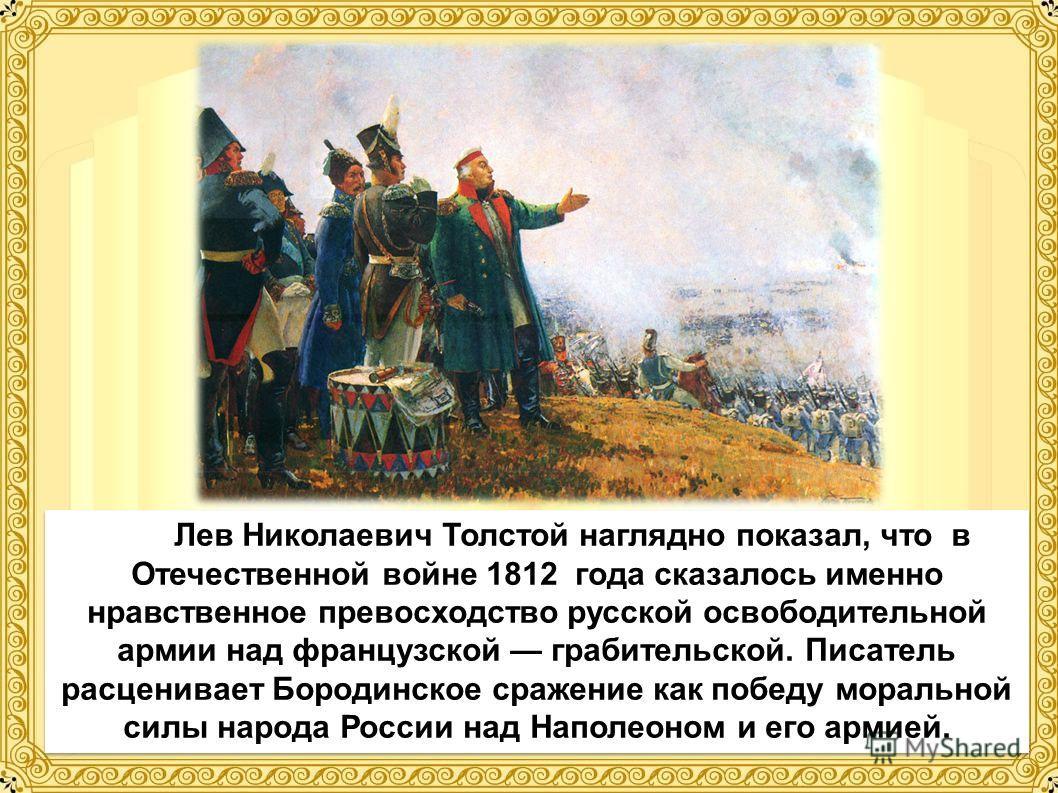 Лев Николаевич Толстой наглядно показал, что в Отечественной войне 1812 года сказалось именно нравственное превосходство русской освободительной армии над французской грабительской. Писатель расценивает Бородинское сражение как победу моральной силы
