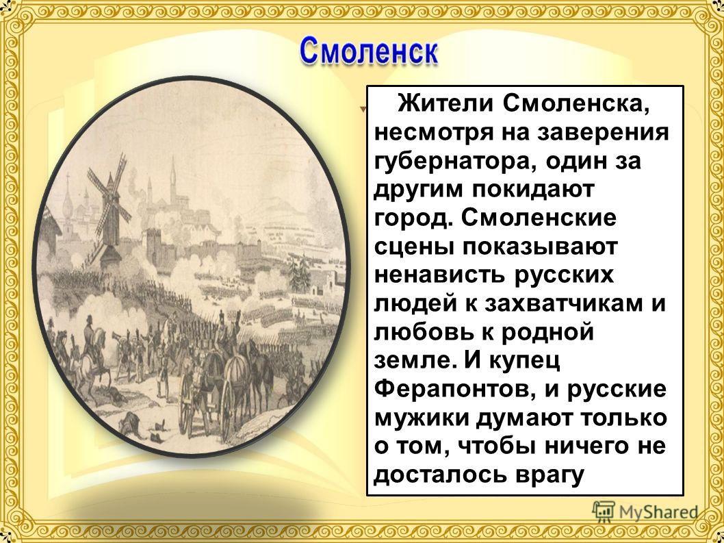 Жители Смоленска, несмотря на заверения губернатора, один за другим покидают город. Смоленские сцены показывают ненависть русских людей к захватчикам и любовь к родной земле. И купец Ферапонтов, и русские мужики думают только о том, чтобы ничего не д