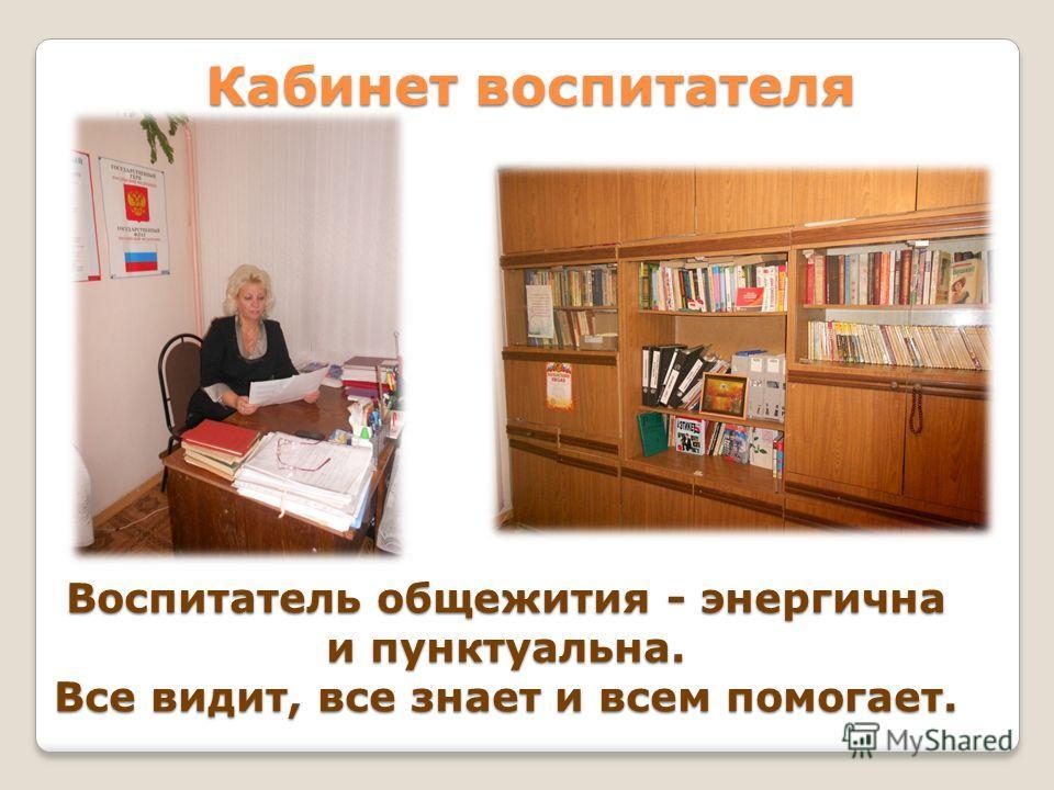Кабинет воспитателя Воспитатель общежития - энергична и пунктуальна. Все видит, все знает и всем помогает.