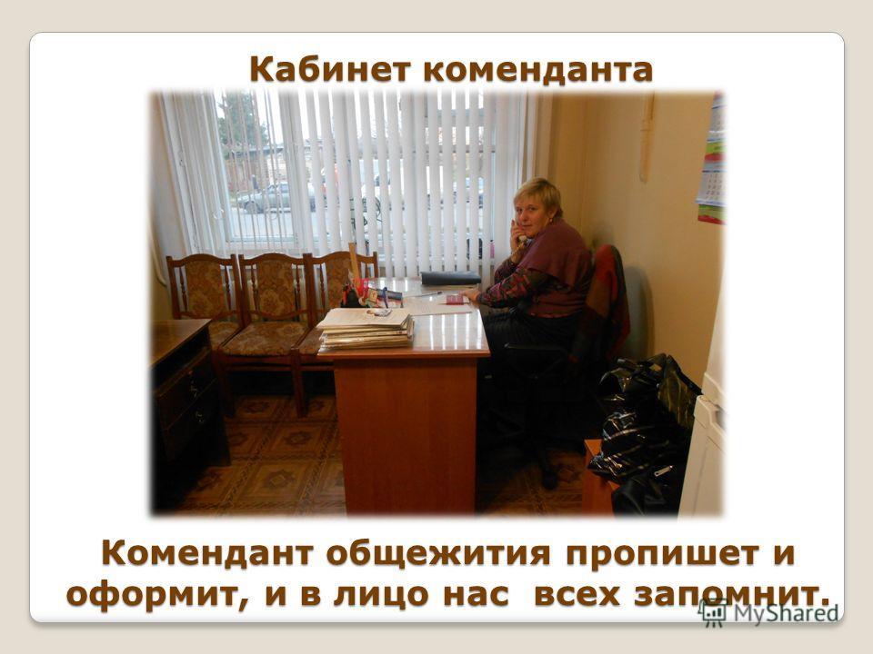 Кабинет коменданта Комендант общежития пропишет и оформит, и в лицо нас всех запомнит.