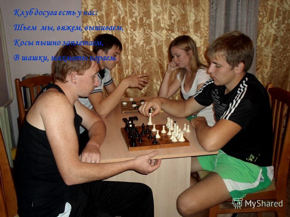 Клуб досуга есть у нас: Шьем мы, вяжем, вышиваем, Косы пышно заплетаем, В шашки, шахматы играем.