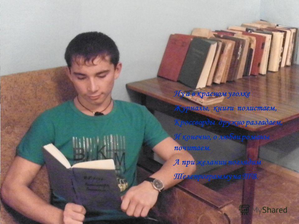 Ну а в красном уголке Журналы, книги полистаем, Кроссворды дружно разгадаем, И конечно, о любви романы почитаем. А при желании поглядим Телепрограмму на ТВ.