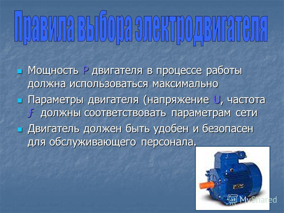 Мощность Р двигателя в процессе работы должна использоваться максимально Мощность Р двигателя в процессе работы должна использоваться максимально Параметры двигателя (напряжение U, частота ƒ должны соответствовать параметрам сети Параметры двигателя