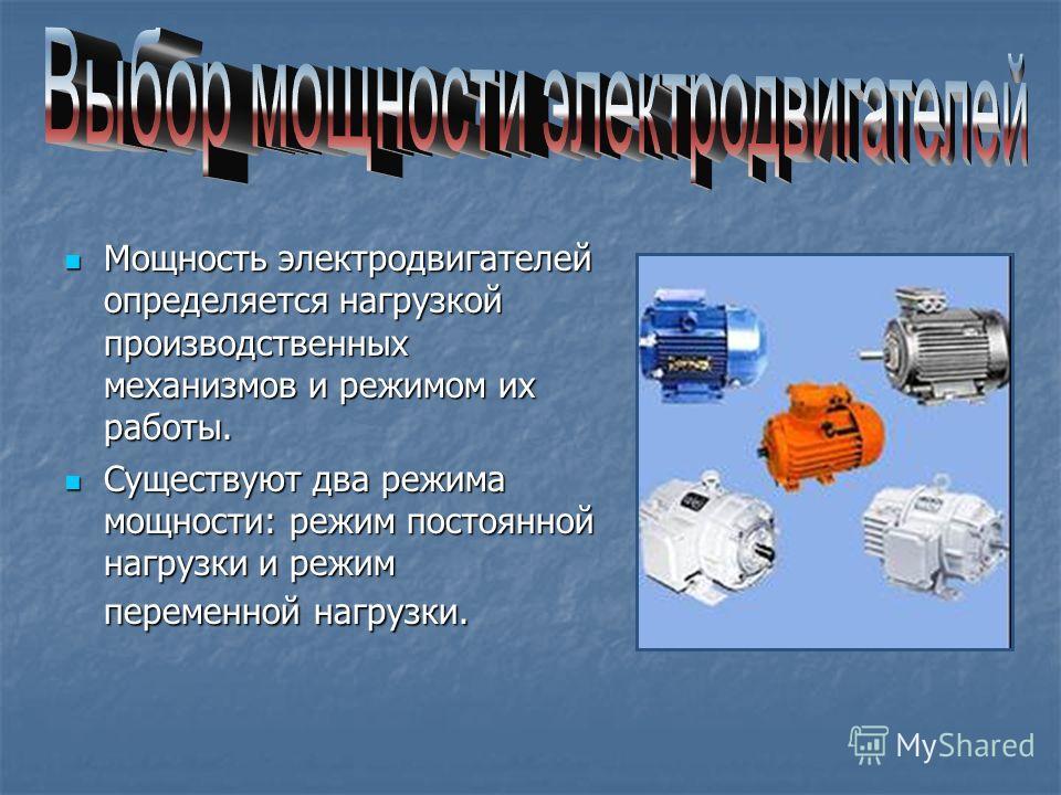 Мощность электродвигателей определяется нагрузкой производственных механизмов и режимом их работы. Мощность электродвигателей определяется нагрузкой производственных механизмов и режимом их работы. Существуют два режима мощности: режим постоянной наг