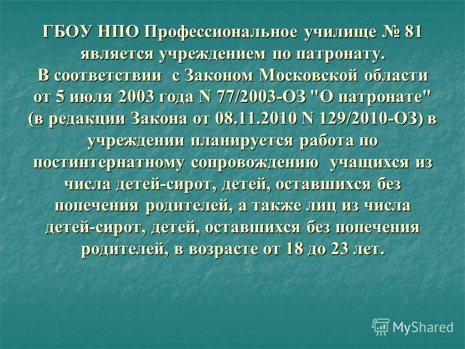 ГБОУ НПО Профессиональное училище 81 является учреждением по патронату. В соответствии с Законом Московской области от 5 июля 2003 года N 77/2003-ОЗ