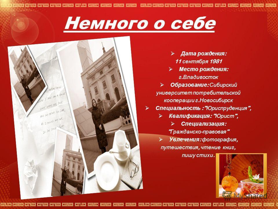 Немного о себе Дата рождения : 11 сентября 1981 Место рождения : г. Владивосток Образование : Сибирский университет потребительской кооперации г. Новосибирск Специальность :