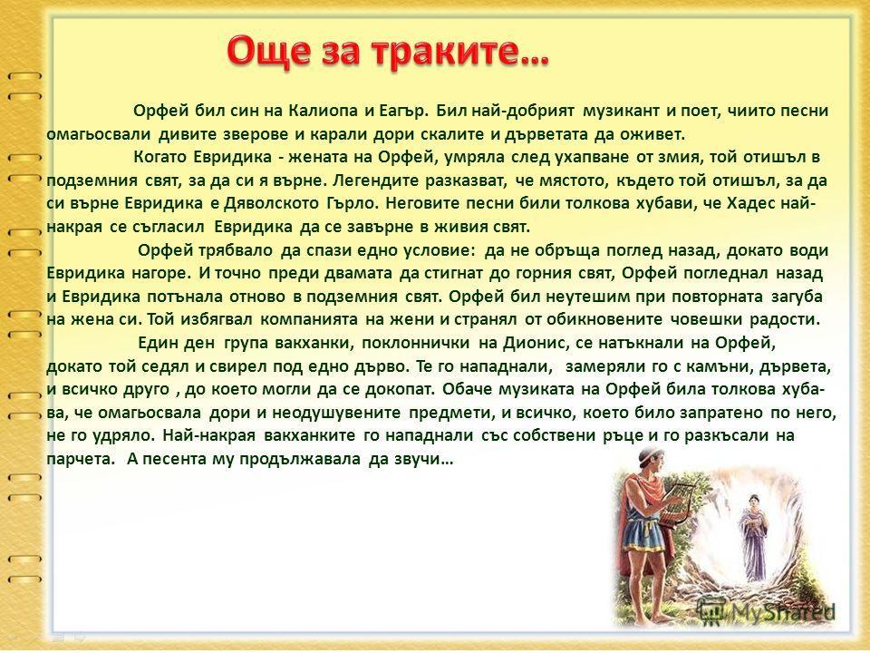 Орфей бил син на Калиопа и Еагър. Бил най-добрият музикант и поет, чиито песни омагьосвали дивите зверове и карали дори скалите и дърветата да оживет. Когато Евридика - жената на Орфей, умряла след ухапване от змия, той отишъл в подземния свят, за да