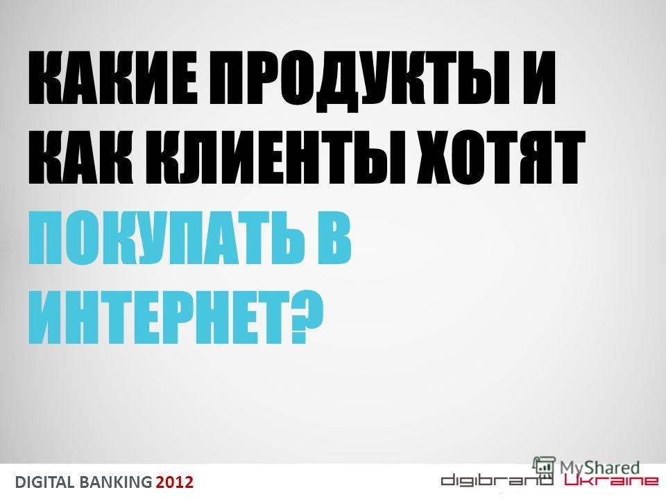 DIGITAL BANKING 2012 КАКИЕ ПРОДУКТЫ И КАК КЛИЕНТЫ ХОТЯТ ПОКУПАТЬ В ИНТЕРНЕТ?
