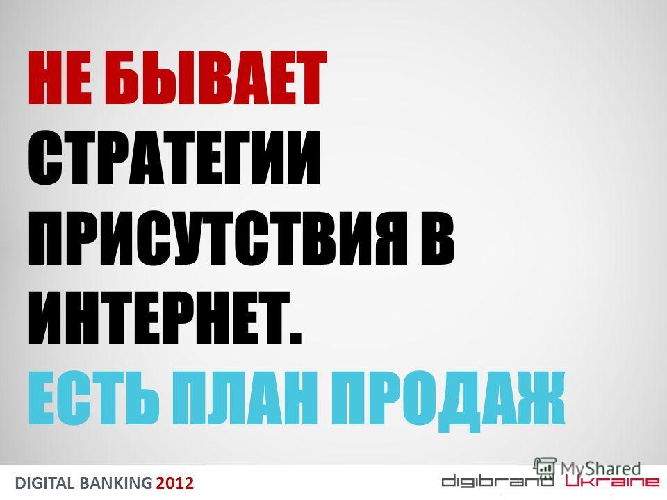 DIGITAL BANKING 2012 НЕ БЫВАЕТ СТРАТЕГИИ ПРИСУТСТВИЯ В ИНТЕРНЕТ. ЕСТЬ ПЛАН ПРОДАЖ