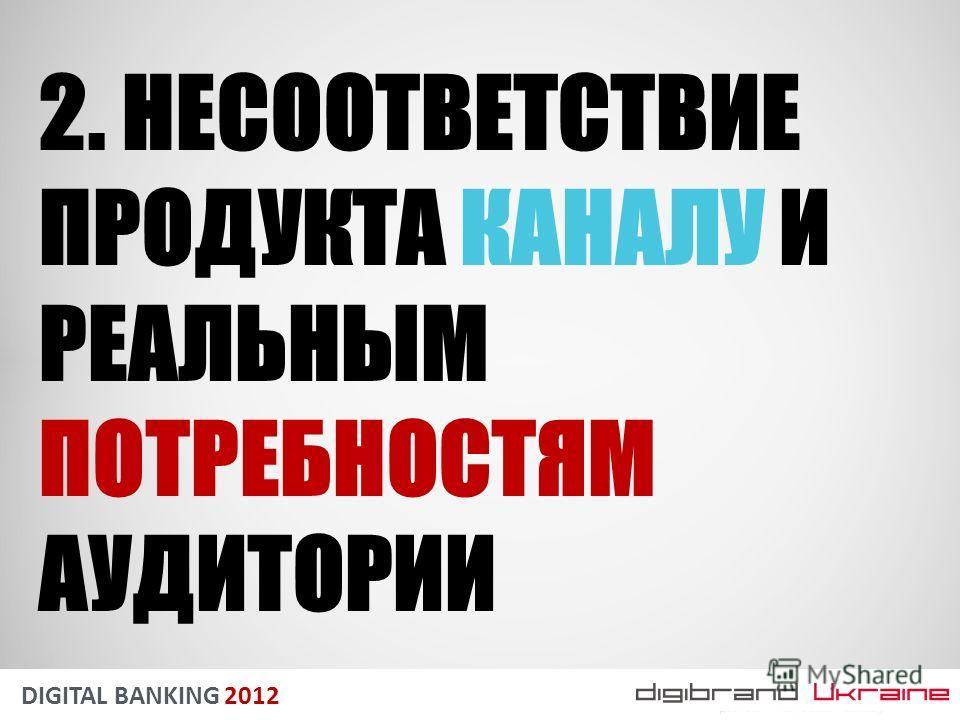 DIGITAL BANKING 2012 2. НЕСООТВЕТСТВИЕ ПРОДУКТА КАНАЛУ И РЕАЛЬНЫМ ПОТРЕБНОСТЯМ АУДИТОРИИ