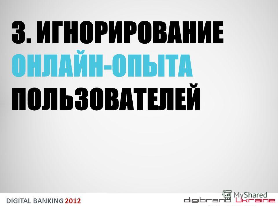 DIGITAL BANKING 2012 3. ИГНОРИРОВАНИЕ ОНЛАЙН-ОПЫТА ПОЛЬЗОВАТЕЛЕЙ