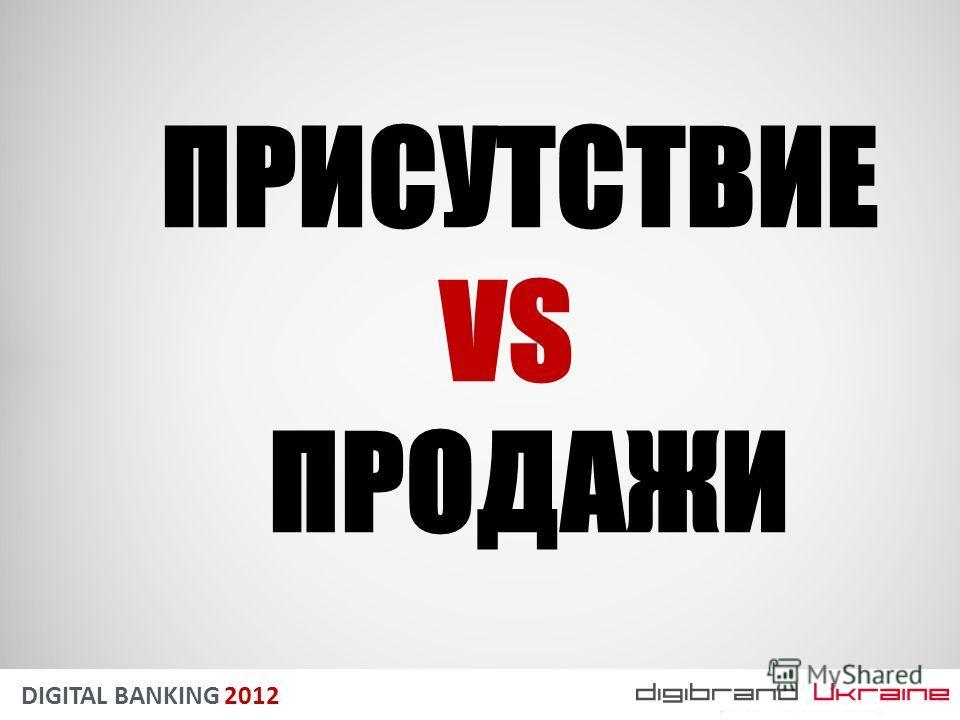 DIGITAL BANKING 2012 ПРИСУТСТВИЕ VS ПРОДАЖИ