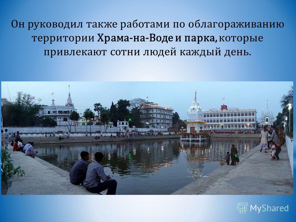 Он руководил также работами по облагораживанию территории Храма-на-Воде и парка, которые привлекают сотни людей каждый день.
