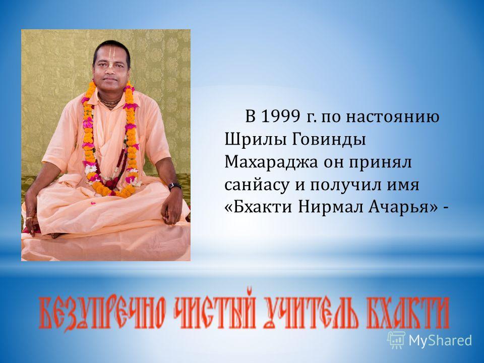 В 1999 г. по настоянию Шрилы Говинды Махараджа он принял санйасу и получил имя «Бхакти Нирмал Ачарья» -