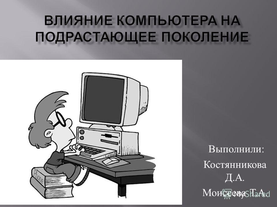 Выполнили : Костянникова Д. А. Моисеева Т. А.