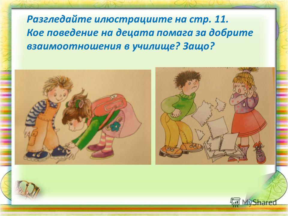 Разгледайте илюстрациите на стр. 11. Кое поведение на децата помага за добрите взаимоотношения в училище? Защо?