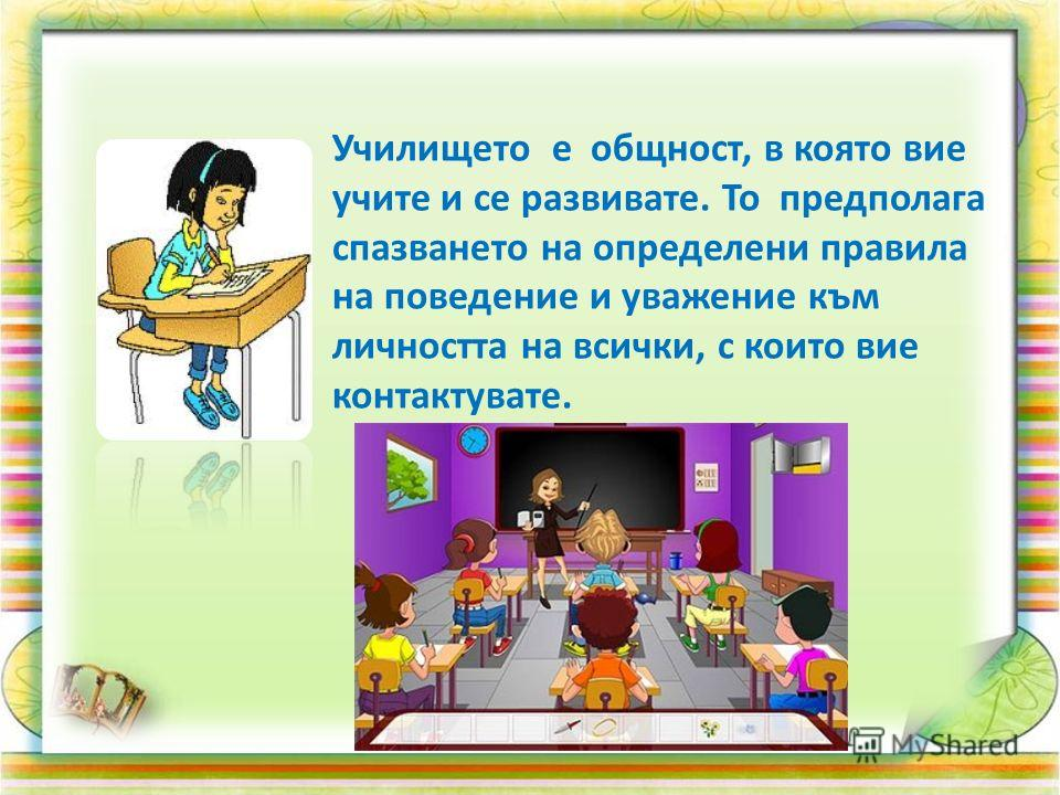 Училището е общност, в която вие учите и се развивате. То предполага спазването на определени правила на поведение и уважение към личността на всички, с които вие контактувате.