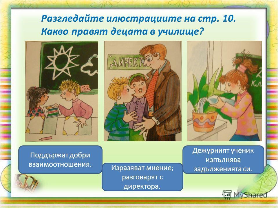 Разгледайте илюстрациите на стр. 10. Какво правят децата в училище? Поддържат добри взаимоотношения. Изразяват мнение; разговарят с директора. Дежурният ученик изпълнява задълженията си.