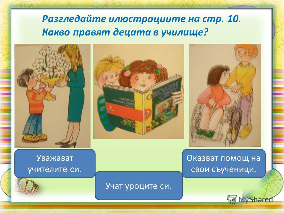 Разгледайте илюстрациите на стр. 10. Какво правят децата в училище? Уважават учителите си. Учат уроците си. Оказват помощ на свои съученици.