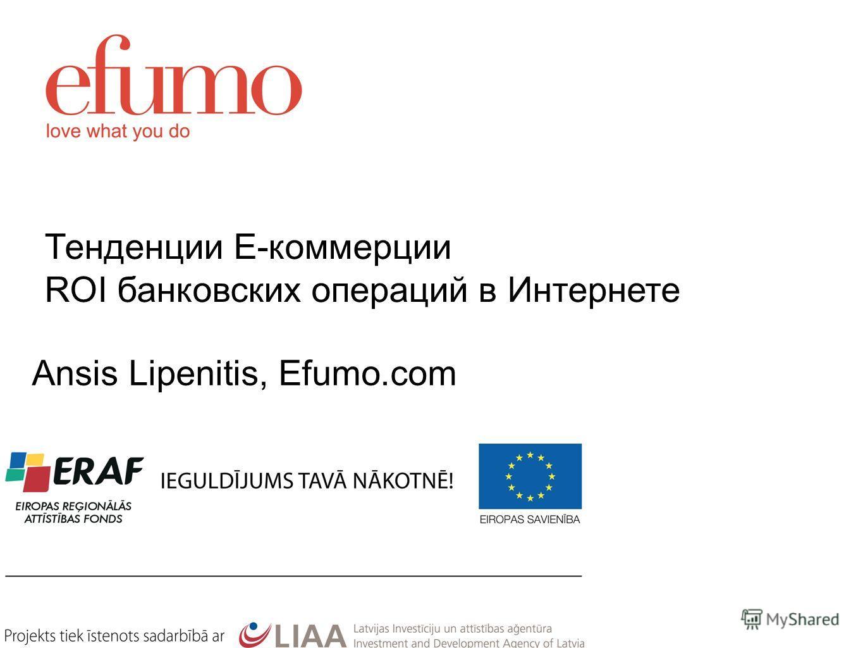 Тенденции Е-коммерции ROI банковских операций в Интернете Ansis Lipenitis, Efumo.com