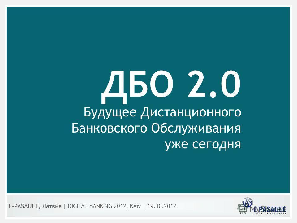 ДБО 2.0 Будущее Дистанционного Банковского Обслуживания уже сегодня E-PASAULE, Латвия   DIGITAL BANKING 2012, Kеiv   19.10.2012