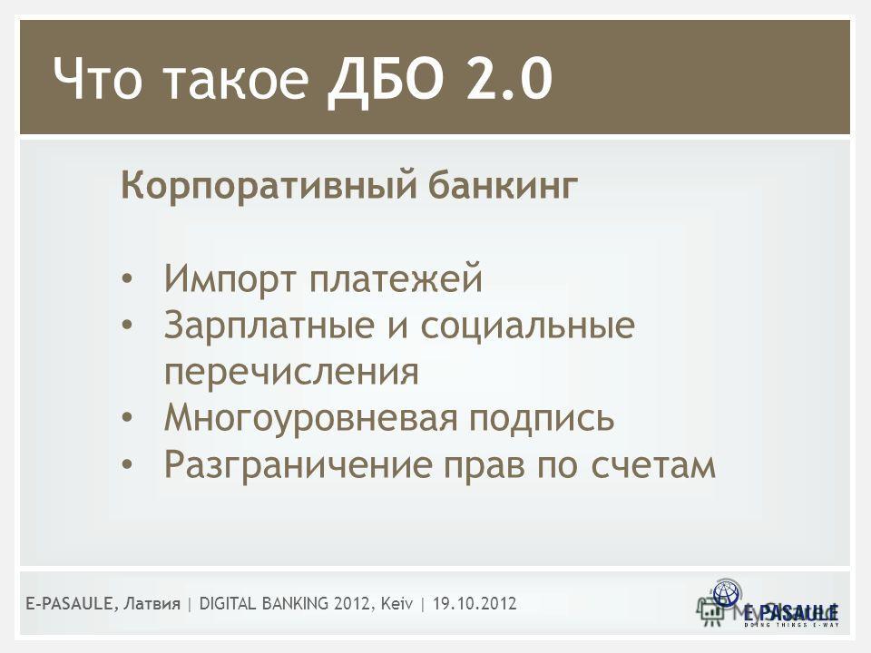 Корпоративный банкинг Импорт платежей Зарплатные и социальные перечисления Многоуровневая подпись Разграничение прав по счетам Что такое ДБО 2.0 E-PASAULE, Латвия | DIGITAL BANKING 2012, Kеiv | 19.10.2012