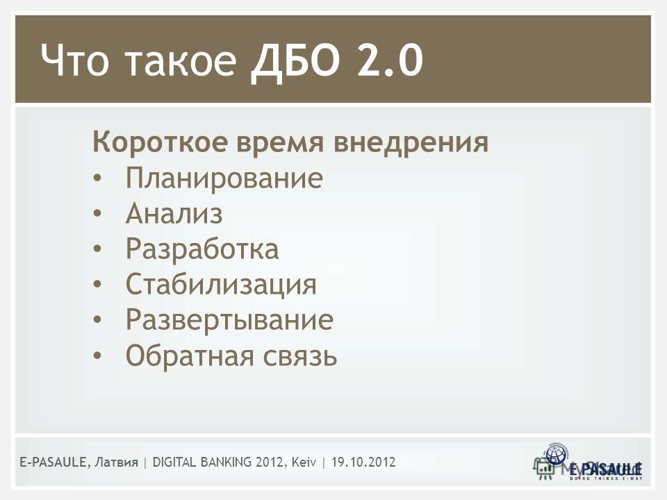 Что такое ДБО 2.0 Короткое время внедрения Планирование Анализ Разработка Стабилизация Развертывание Обратная связь E-PASAULE, Латвия   DIGITAL BANKING 2012, Kеiv   19.10.2012
