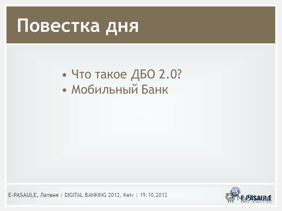 Повестка дня Что такое ДБО 2.0? Мобильный Банк E-PASAULE, Латвия | DIGITAL BANKING 2012, Kеiv | 19.10.2012