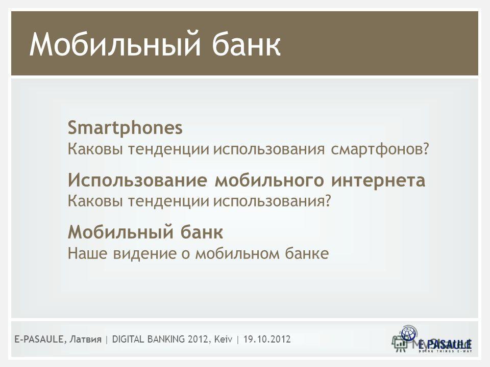 Мобильный банк E-PASAULE, Латвия   DIGITAL BANKING 2012, Kеiv   19.10.2012 Smartphones Каковы тенденции использования смартфонов? Использование мобильного интернета Каковы тенденции использования? Мобильный банк Наше видение о мобильном банке