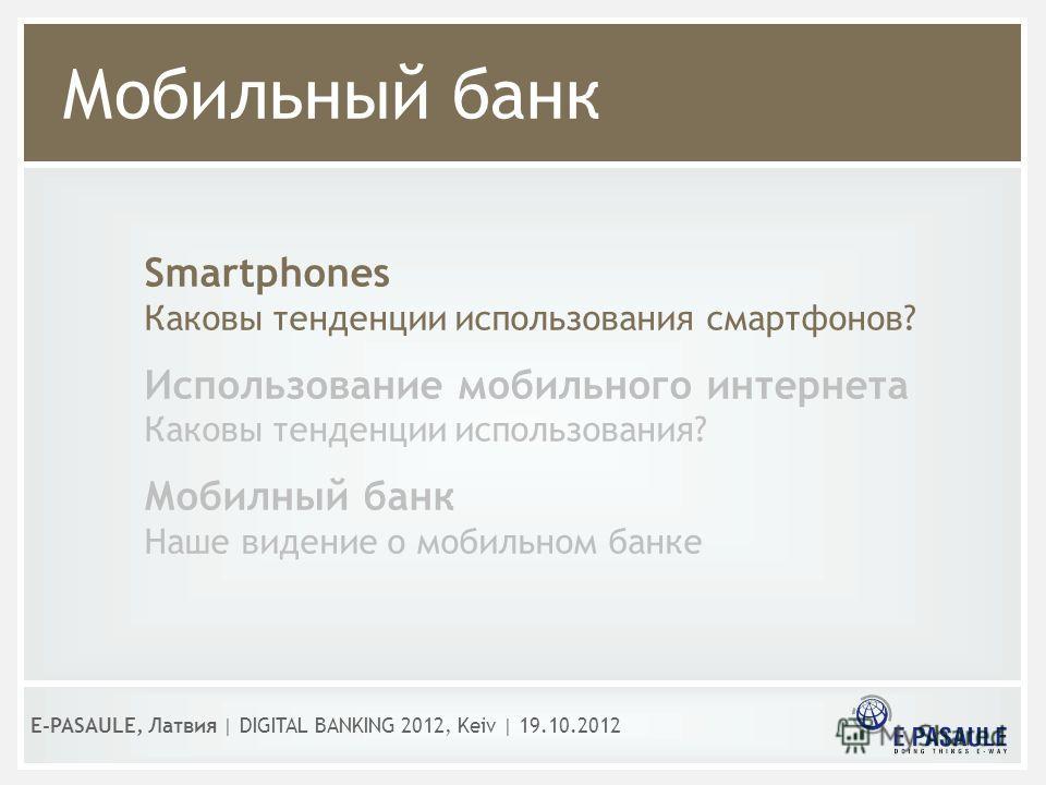 Мобильный банк E-PASAULE, Латвия   DIGITAL BANKING 2012, Kеiv   19.10.2012 Smartphones Каковы тенденции использования смартфонов? Использование мобильного интернета Каковы тенденции использования? Мобилный банк Наше видение о мобильном банке
