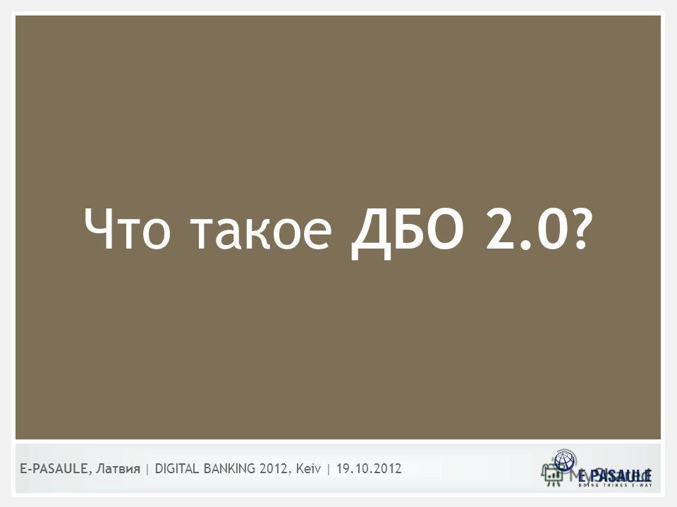 Что такое ДБО 2.0? E-PASAULE, Латвия   DIGITAL BANKING 2012, Kеiv   19.10.2012