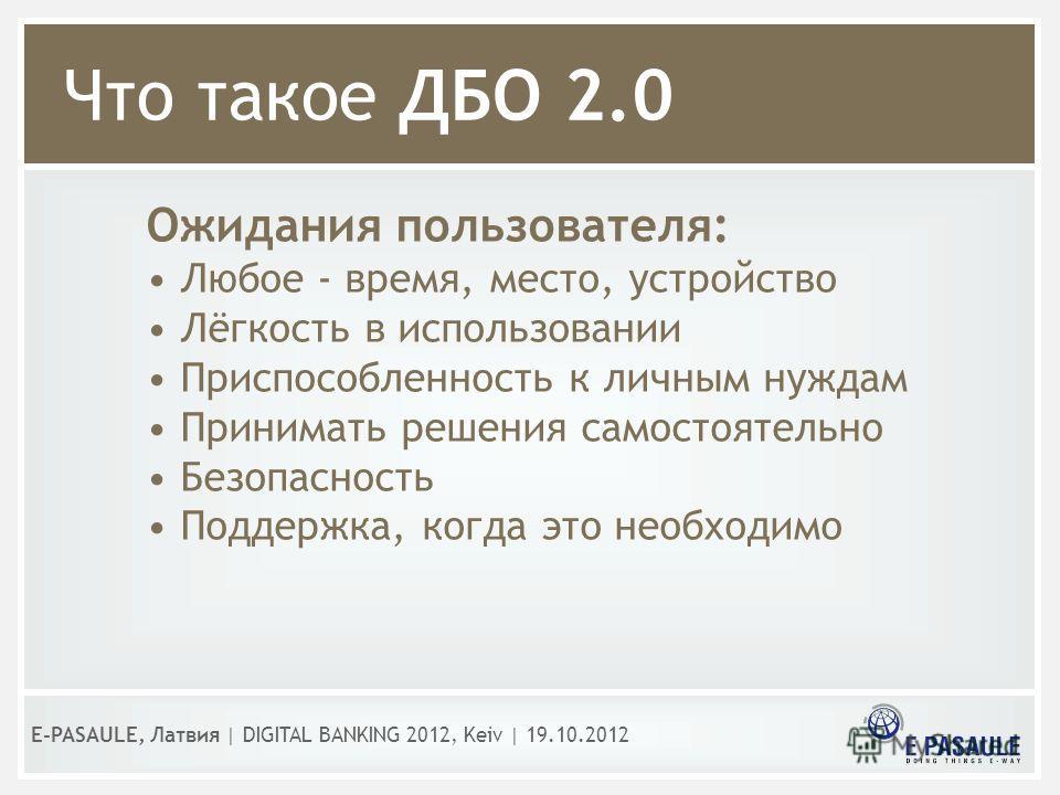 Что такое ДБО 2.0 Ожидания пользователя: Любое - время, место, устройство Лёгкость в использовании Приспособленность к личным нуждам Принимать решения самостоятельно Безопасность Поддержка, когда это необходимо E-PASAULE, Латвия | DIGITAL BANKING 201