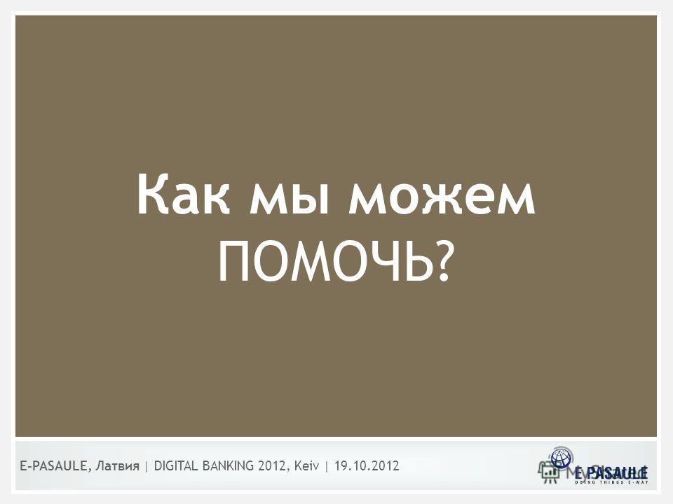 Как мы можем ПОМОЧЬ? E-PASAULE, Латвия   DIGITAL BANKING 2012, Kеiv   19.10.2012