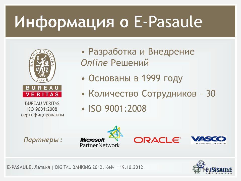 Информация о E-Pasaule Разработка и Внедрение Оnline Решений Основаны в 1999 году Количество Сотрудников – 30 ISO 9001:2008 Партнеры : BUREAU VERITAS ISO 9001:2008 сертифицированны E-PASAULE, Латвия | DIGITAL BANKING 2012, Kеiv | 19.10.2012