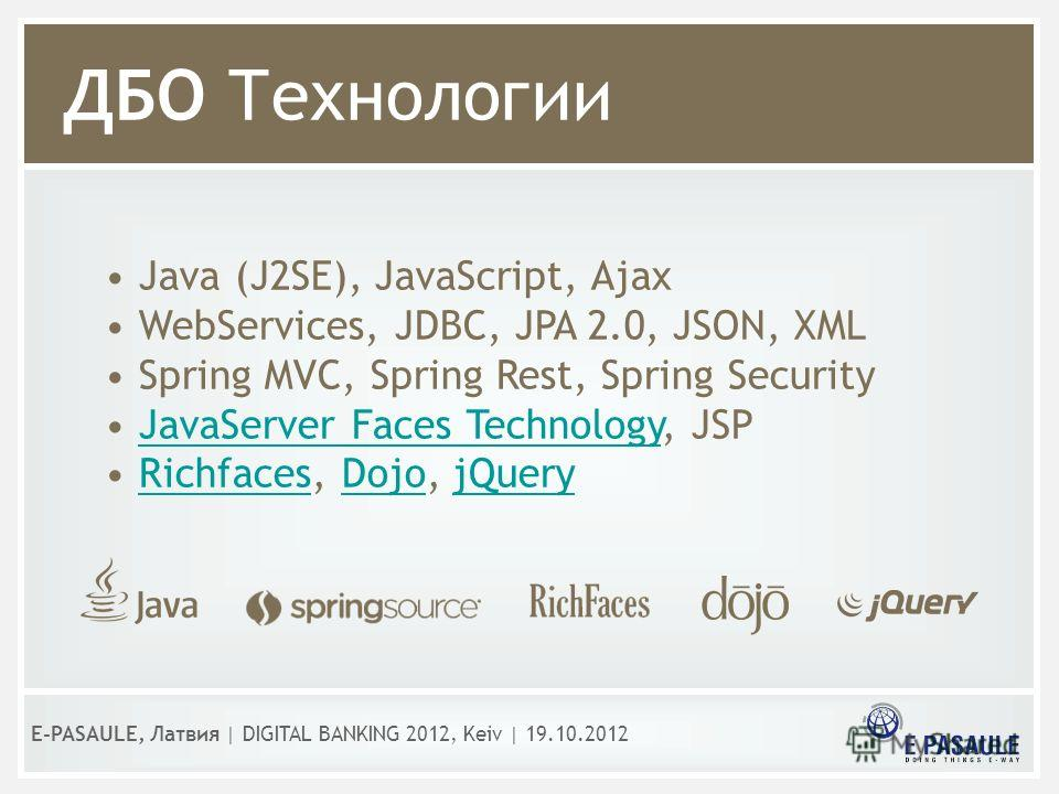 ДБО Технологии Java (J2SE), JavaScript, Ajax WebServices, JDBC, JPA 2.0, JSON, XML Spring MVC, Spring Rest, Spring Security JavaServer Faces Technology, JSPJavaServer Faces Technology Richfaces, Dojo, jQueryRichfacesDojojQuery E-PASAULE, Латвия | DIG