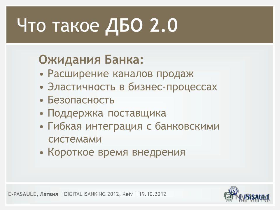 Что такое ДБО 2.0 Ожидания Банка: Расширение каналов продаж Эластичность в бизнес-процессах Безопасность Поддержка поставщика Гибкая интеграция с банковскими системами Короткое время внедрения E-PASAULE, Латвия | DIGITAL BANKING 2012, Kеiv | 19.10.20