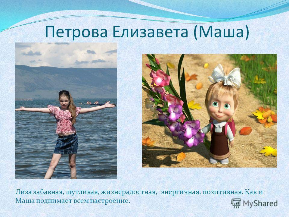 Петрова Елизавета (Маша) Лиза забавная, шутливая, жизнерадостная, энергичная, позитивная. Как и Маша поднимает всем настроение.