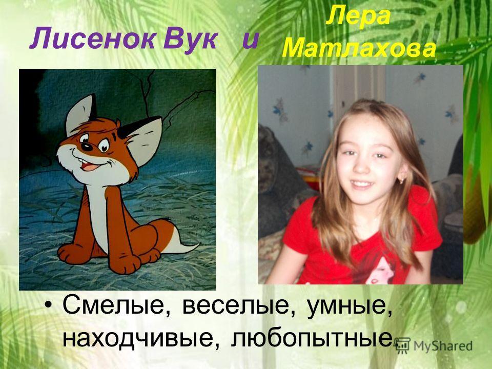 Лисенок Вук и Смелые, веселые, умные, находчивые, любопытные. Лера Матлахова