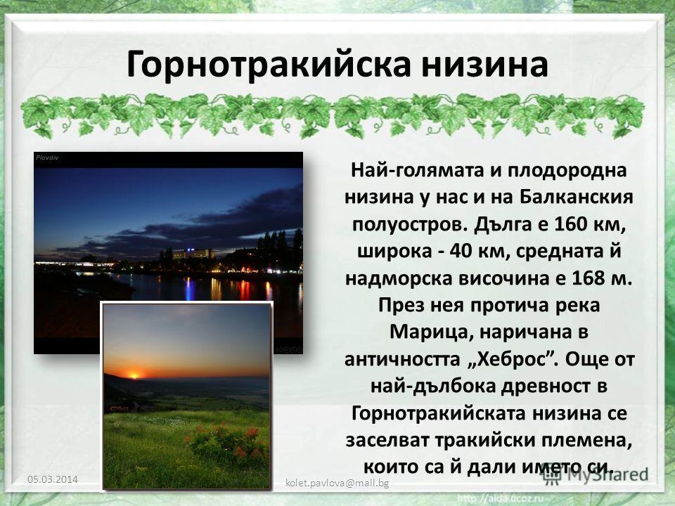 Горнотракийска низина Най-голямата и плодородна низина у нас и на Балканския полуостров. Дълга е 160 км, широка - 40 км, средната й надморска височина е 168 м. През нея протича река Марица, наричана в античността Хеброс. Още от най-дълбока древност в