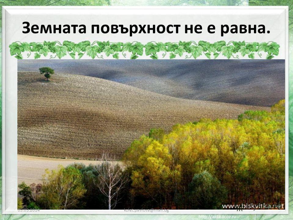 Земната повърхност не е равна. 05.03.2014kolet.pavlova@mail.bg