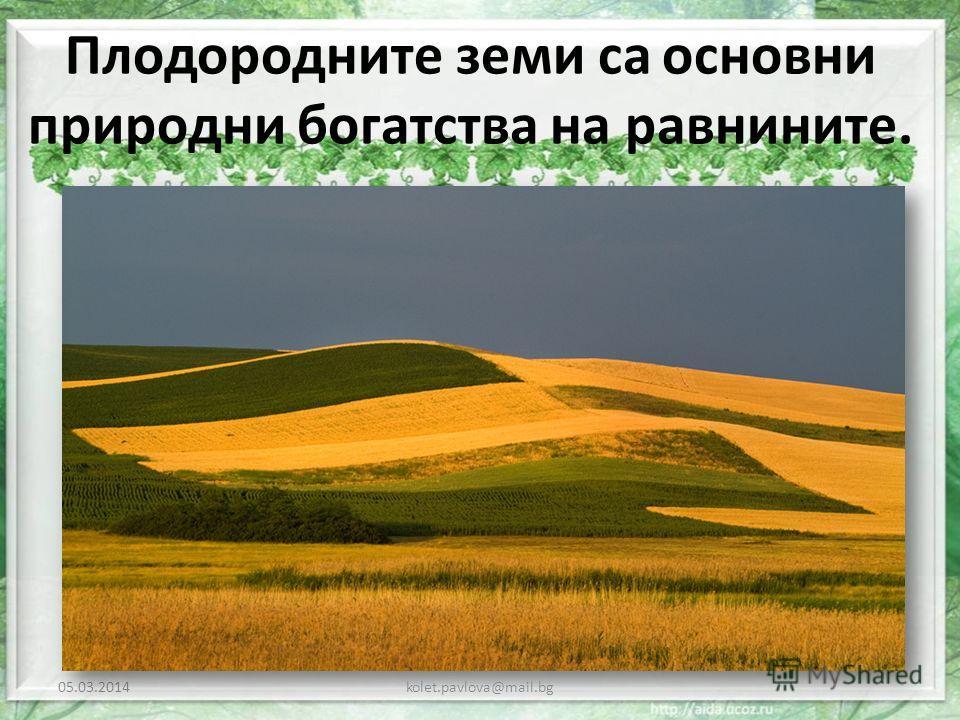 Плодородните земи са основни природни богатства на равнините. 05.03.2014kolet.pavlova@mail.bg