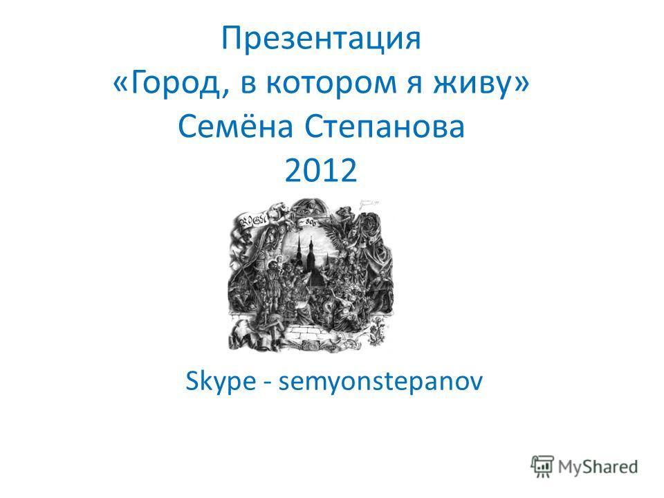 Презентация «Город, в котором я живу» Семёна Степанова 2012 Skype - semyonstepanov